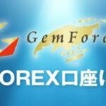GEMFOREX(ゲムフォレックス)の口座開設はありかなしか?日本語で徹底解説!