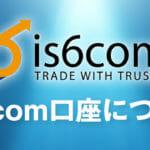 is6comの口座開設はありかなしか?日本語で徹底解説!(アイエスシックスコム)